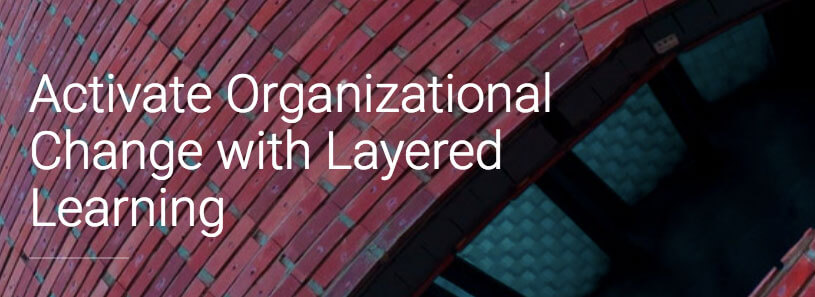 Activate Organizational Change with Layered Learning